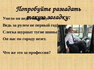 Попробуйте разгадать такую загадку: Умело он ведет машину— Ведь за рулем не п