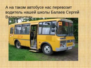 А на таком автобусе нас перевозит водитель нашей школы Балаев Сергей Валенти
