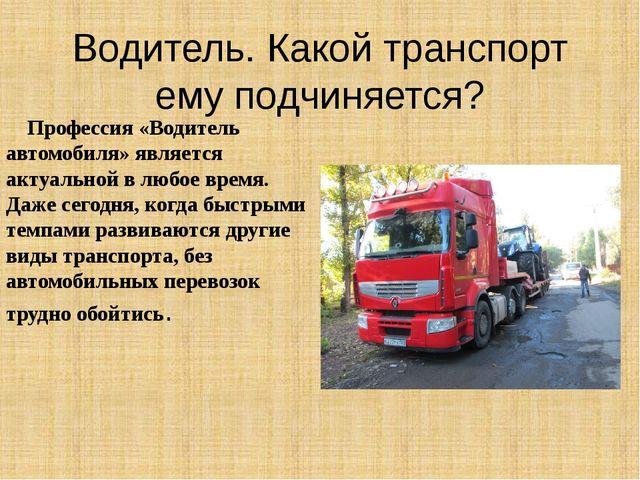 Водитель. Какой транспорт ему подчиняется? Профессия «Водитель автомобиля» яв...