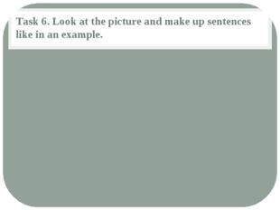 Task 6. Look at the picture and make up sentences like in an example.