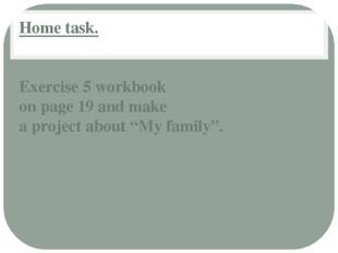 "Home task. Exercise 5 workbook on page 19 and make a project about ""My family""."