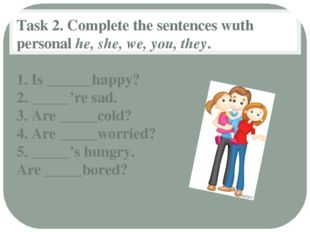 Task 2. Complete the sentences wuth personal he, she, we, you, they. 1. Is __