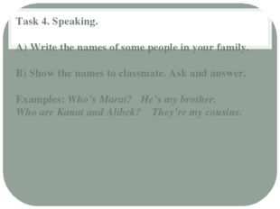 Task 4. Speaking. A) Write the names of some people in your family. B) Show t