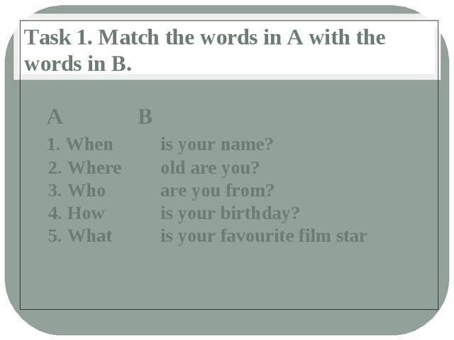 Task 1. Match the words in A with the words in B. 	A				B 1. When			is your n...