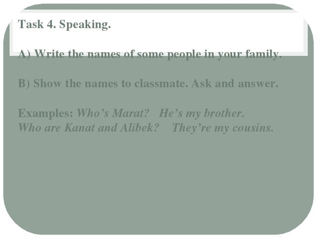 Task 4. Speaking. A) Write the names of some people in your family. B) Show t...