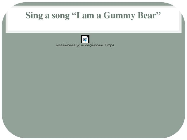 "Sing a song ""I am a Gummy Bear"""