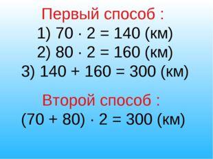 Первый способ : 1) 70 ∙ 2 = 140 (км) 2) 80 ∙ 2 = 160 (км) 3) 140 + 160 = 300