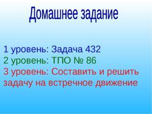 1 уровень: Задача 432 2 уровень: ТПО № 86 3 уровень: Составить и решить задач