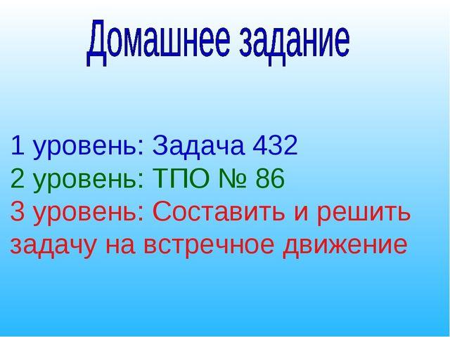 1 уровень: Задача 432 2 уровень: ТПО № 86 3 уровень: Составить и решить задач...