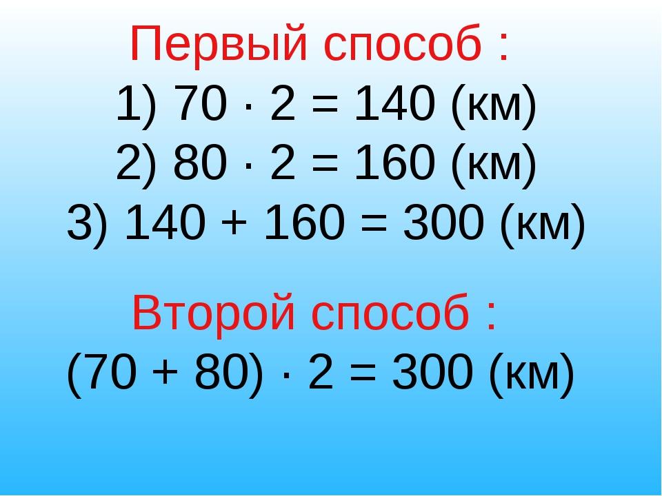 Первый способ : 1) 70 ∙ 2 = 140 (км) 2) 80 ∙ 2 = 160 (км) 3) 140 + 160 = 300...