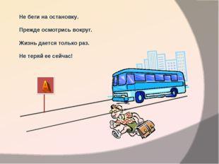 Через улицу, мой друг, Не беги на остановку. Прежде осмотрись вокруг. Жизнь д