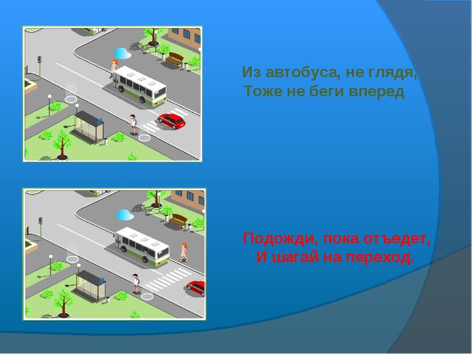 Из автобуса, не глядя, Тоже не беги вперед Подожди, пока отъедет, И шагай на...