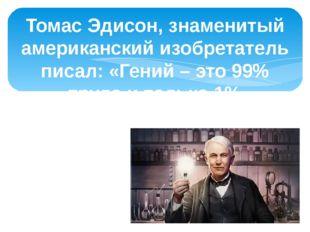 Томас Эдисон, знаменитый американский изобретатель писал: «Гений – это 99% тр