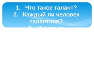1.Что такое талант? 2.Каждый ли человек талантлив? 3.Нужно ли совершенство