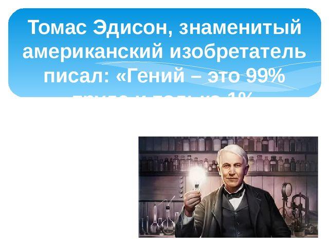 Томас Эдисон, знаменитый американский изобретатель писал: «Гений – это 99% тр...
