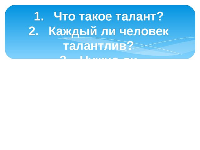 1.Что такое талант? 2.Каждый ли человек талантлив? 3.Нужно ли совершенство...
