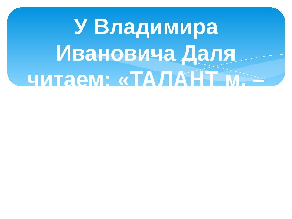 У Владимира Ивановича Даля читаем: «ТАЛАНТ м. – вес и монета у древних греков...