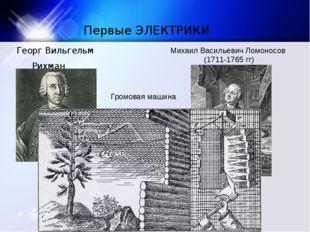 Первые ЭЛЕКТРИКИ Георг Вильгельм Рихман (1711-1753 гг.) Михаил Васильевич Лом