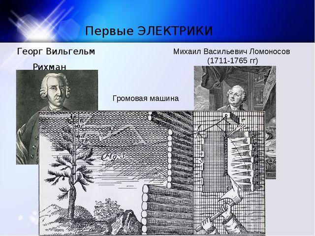 Первые ЭЛЕКТРИКИ Георг Вильгельм Рихман (1711-1753 гг.) Михаил Васильевич Лом...