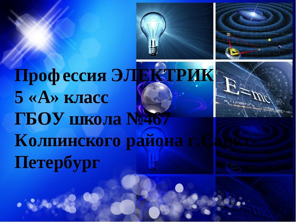Профессия ЭЛЕКТРИК 5 «А» класс ГБОУ школа №467 Колпинского района г.Санкт-Пет...