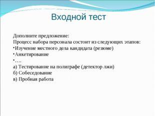 Входной тест   Дополните предложение: Процесс набора персонала состоит из