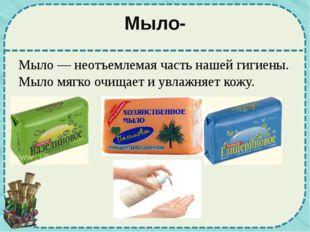 Мыло- Мыло — неотъемлемая часть нашей гигиены. Мыло мягко очищает и увлажняет
