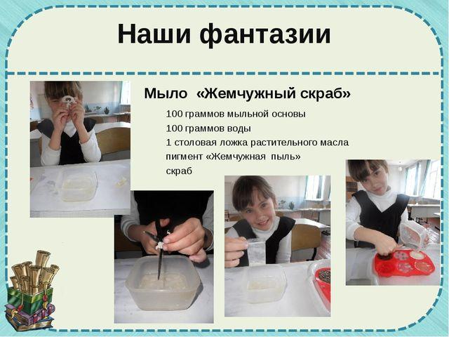 Наши фантазии Мыло «Жемчужный скраб» 100 граммов мыльной основы 100 граммов в...
