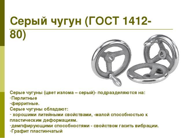 Серый чугун (ГОСТ 1412-80) Серые чугуны (цвет излома – серый)- подразделяются...