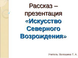 Рассказ – презентация «Искусство Северного Возрождения» Учитель: Волошина Т. А.