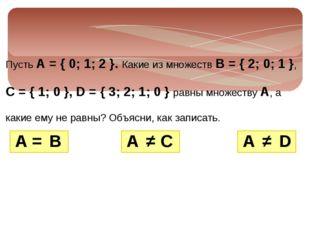 Пусть А = { 0; 1; 2 }. Какие из множеств В = { 2; 0; 1 }, С = { 1; 0 }, D = {