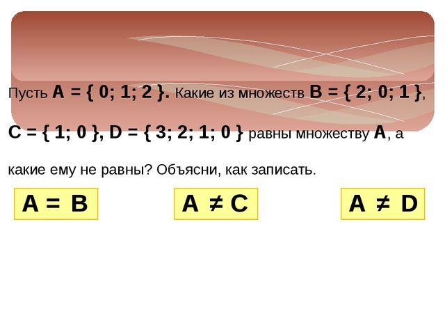 Пусть А = { 0; 1; 2 }. Какие из множеств В = { 2; 0; 1 }, С = { 1; 0 }, D = {...