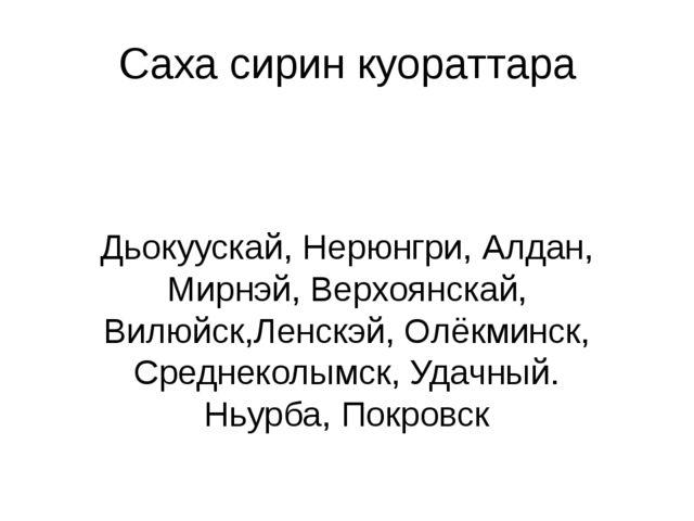 Саха сирин куораттара Дьокуускай, Нерюнгри, Алдан, Мирнэй, Верхоянскай, Вилюй...