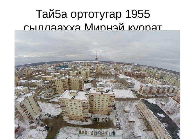 Тай5а ортотугар 1955 сыллаахха Мирнэй куорат олохтоммута