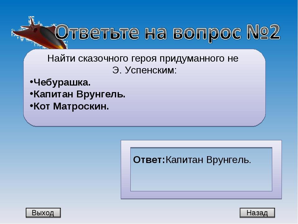 Назад Найти сказочного героя придуманного не Э. Успенским: Чебурашка. Капитан...