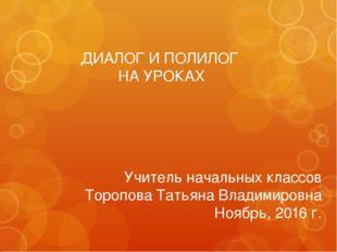 ДИАЛОГ И ПОЛИЛОГ НА УРОКАХ Учитель начальных классов Торопова Татьяна Владими