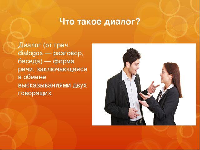 Что такое диалог? Диалог (от греч. dialogos — разговор, беседа) — форма речи,...