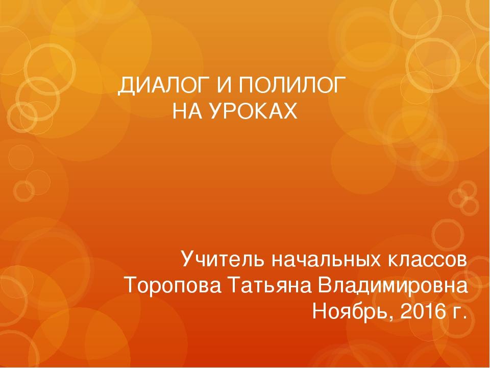 ДИАЛОГ И ПОЛИЛОГ НА УРОКАХ Учитель начальных классов Торопова Татьяна Владими...
