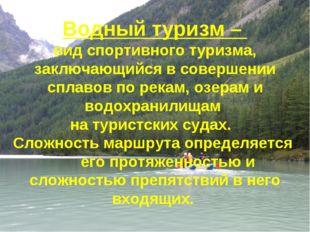 Водный туризм – вид спортивного туризма, заключающийся в совершении сплавов п