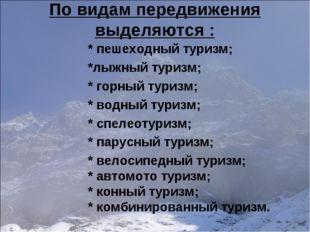По видам передвижения выделяются : * пешеходный туризм; *лыжный туризм; * гор