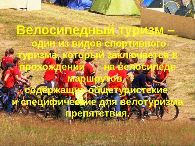 Велосипедный туризм – один из видов спортивного туризма, который заключается...