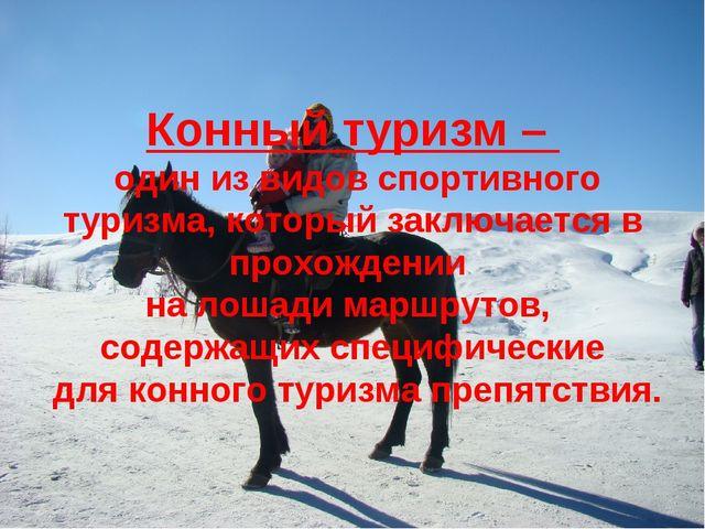 Конный туризм – один из видов спортивного туризма, который заключается в прох...