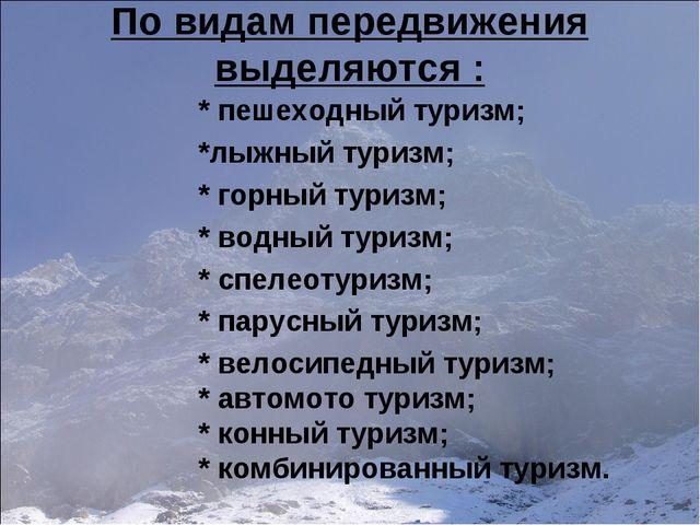 По видам передвижения выделяются : * пешеходный туризм; *лыжный туризм; * гор...