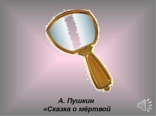 А. Пушкин «Сказка о мёртвой царевне…»