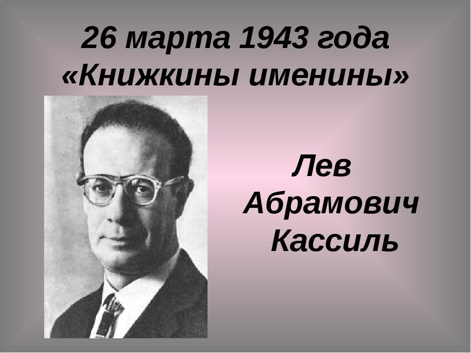 26 марта 1943 года «Книжкины именины» Лев Абрамович Кассиль