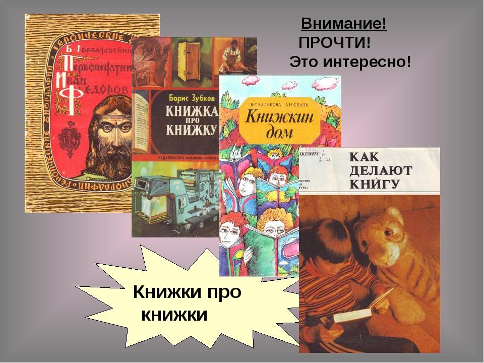 Книжки про книжки Внимание! ПРОЧТИ! Это интересно!