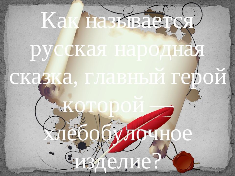 Как называется русская народная сказка, главный герой которой — хлебобулочное...