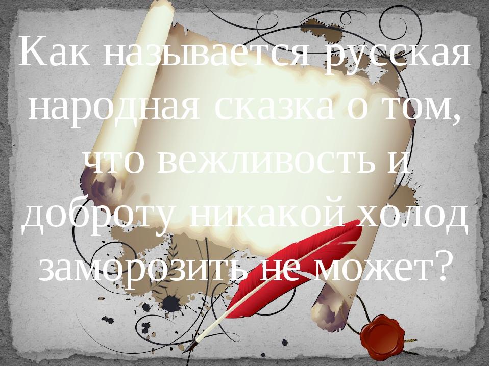 Как называется русская народная сказка о том, что вежливость и доброту никако...