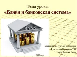 Тема урока: «Банки и банковская система» Составитель: учитель экономики 1 кат