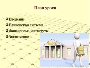 План урока Введение Банковская система Финансовые институты Заключение