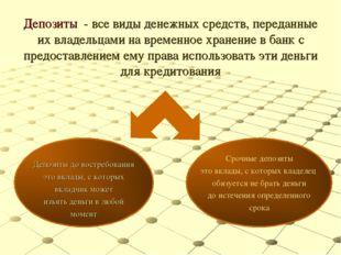 Депозиты - все виды денежных средств, переданные их владельцами на временное